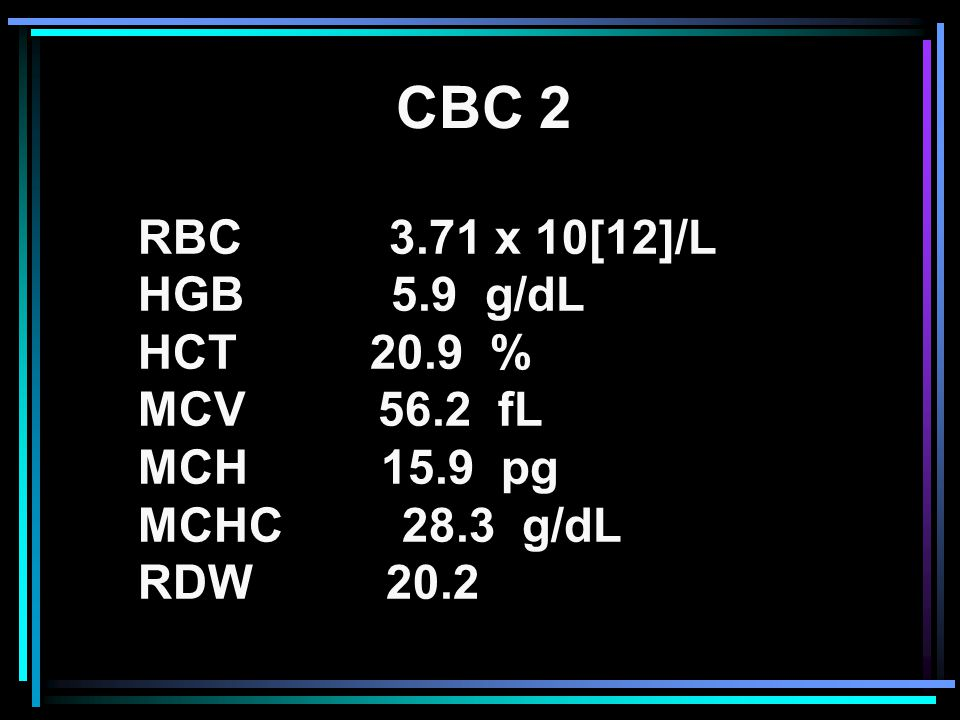 CBC 2 RBC 3.71 x 10[12]/L HGB 5.9 g/dL HCT 20.9 % MCV 56.2 fL